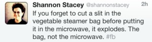 If you forget to cut a slit in the vegetable steamer bag before putting it in the microwave, it explodes. The bag, not the microwave.